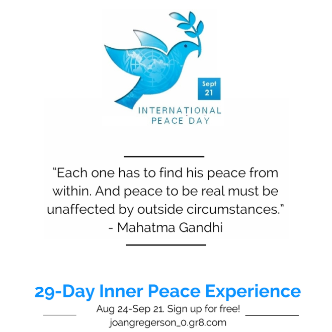 """Each one has to find his peace from within. And peace to be real must be unaffected by outside circumstances."" ― Mahatma Gandhi In celebration of the International Day of Peace, join my free ecourse: The 29-Day Inner Peace Experience httpp://joangregerson_0.gr8.com"